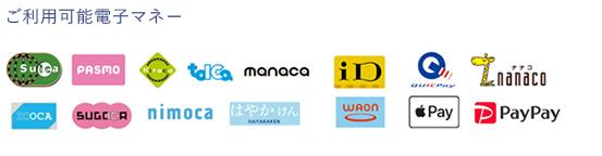 ご利用可能電子マネー Suica,PASMO,Kitaca,tolca,manaca,iD,QUIC Pay,nanaco,ICOCA,SUGOICA,nimoca,はやかけん,WAON,Apple Pay